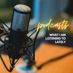 podcasts i am loving lately